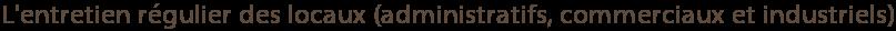 L'entretien régulier des locaux (administratifs, commerciaux et industriels)